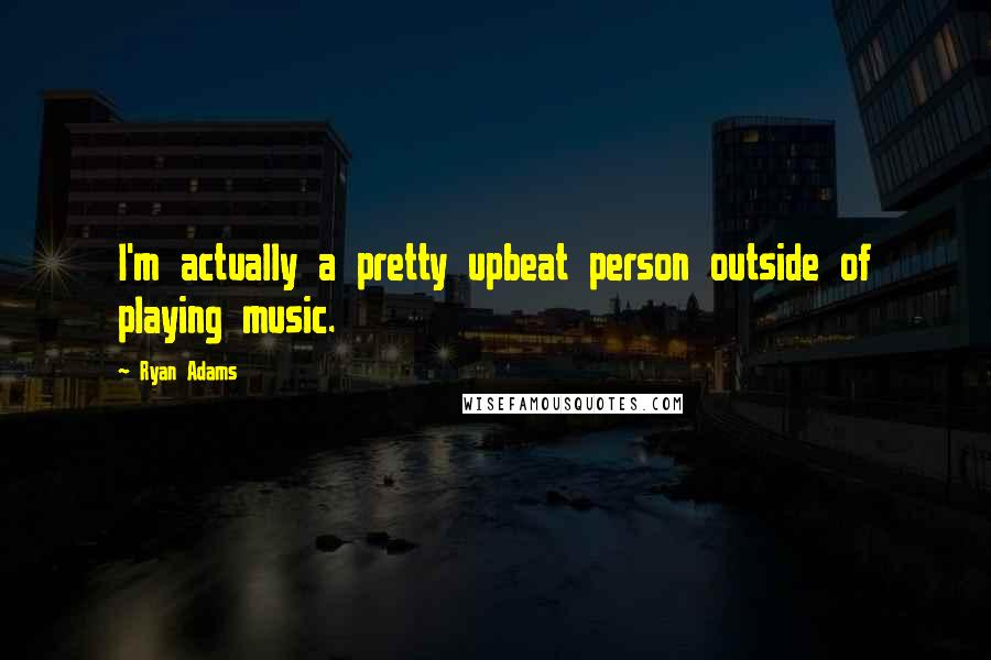 Ryan Adams quotes: I'm actually a pretty upbeat person outside of playing music.