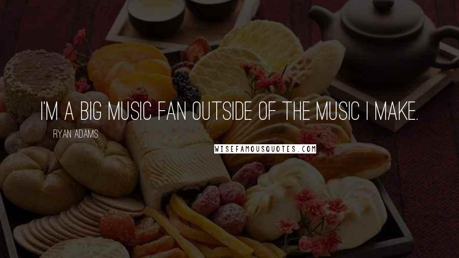 Ryan Adams quotes: I'm a big music fan outside of the music I make.