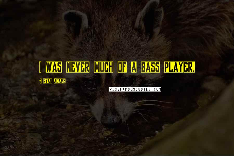 Ryan Adams quotes: I was never much of a bass player.