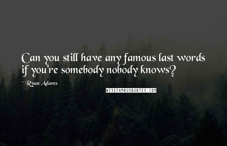 Ryan Adams quotes: Can you still have any famous last words if you're somebody nobody knows?