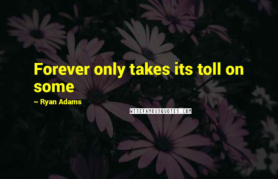 Ryan Adams quotes: Forever only takes its toll on some