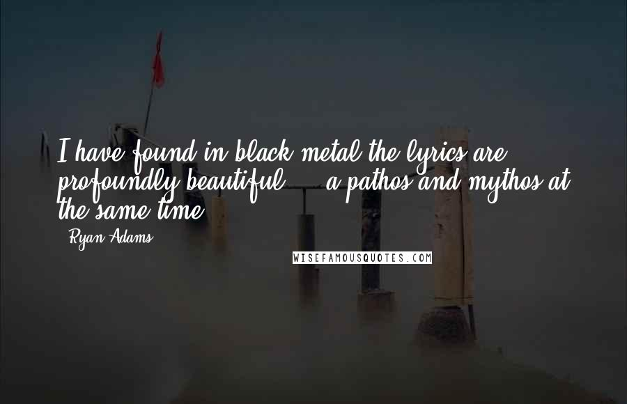 Ryan Adams quotes: I have found in black metal the lyrics are profoundly beautiful ... a pathos and mythos at the same time.