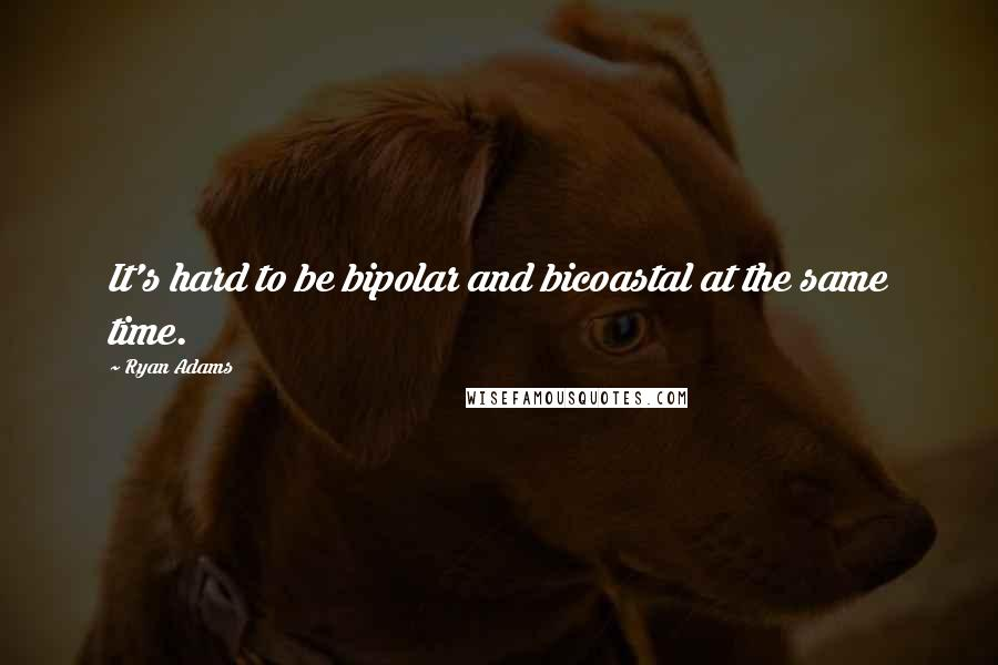 Ryan Adams quotes: It's hard to be bipolar and bicoastal at the same time.