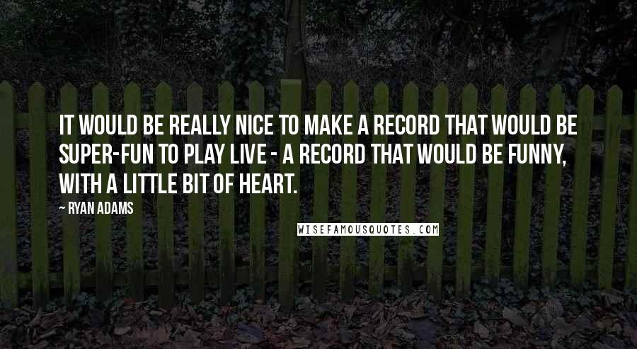 Ryan Adams quotes: It would be really nice to make a record that would be super-fun to play live - a record that would be funny, with a little bit of heart.