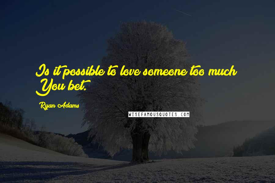 Ryan Adams quotes: Is it possible to love someone too much? You bet.