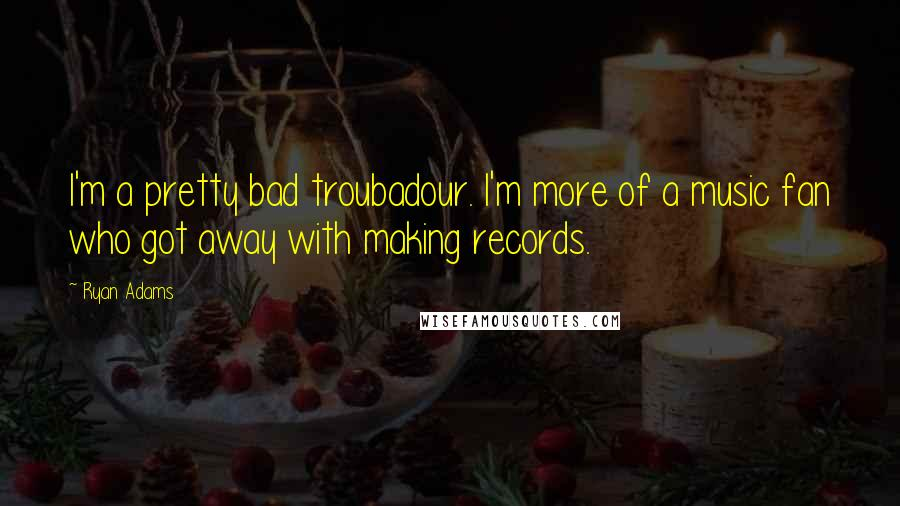 Ryan Adams quotes: I'm a pretty bad troubadour. I'm more of a music fan who got away with making records.
