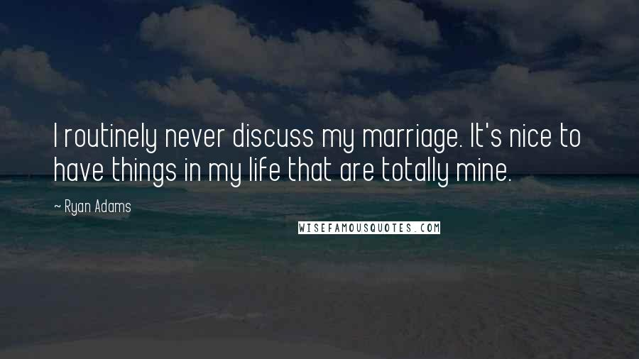 Ryan Adams quotes: I routinely never discuss my marriage. It's nice to have things in my life that are totally mine.