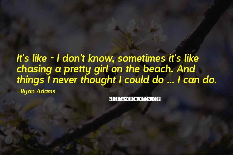 Ryan Adams quotes: It's like - I don't know, sometimes it's like chasing a pretty girl on the beach. And things I never thought I could do ... I can do.