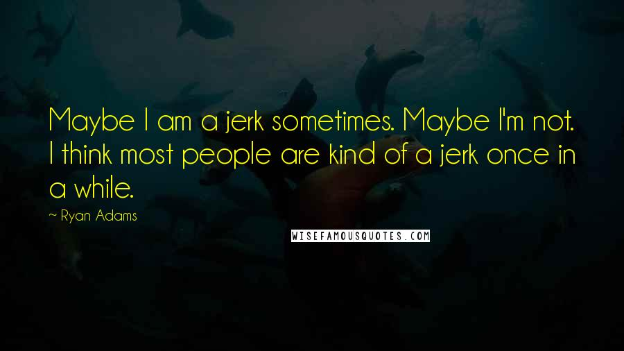 Ryan Adams quotes: Maybe I am a jerk sometimes. Maybe I'm not. I think most people are kind of a jerk once in a while.