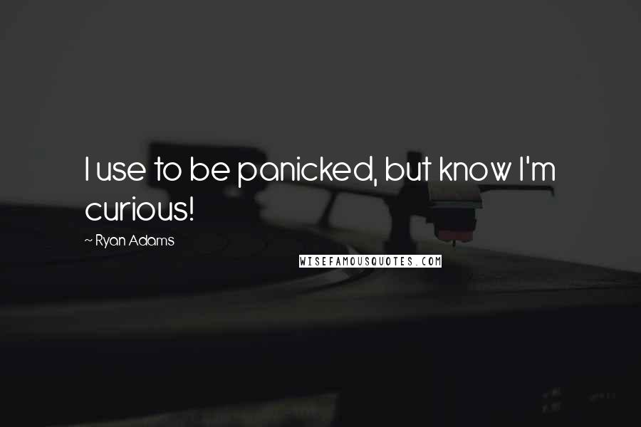 Ryan Adams quotes: I use to be panicked, but know I'm curious!