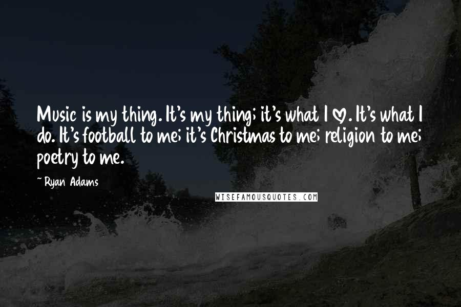 Ryan Adams quotes: Music is my thing. It's my thing; it's what I love. It's what I do. It's football to me; it's Christmas to me; religion to me; poetry to me.