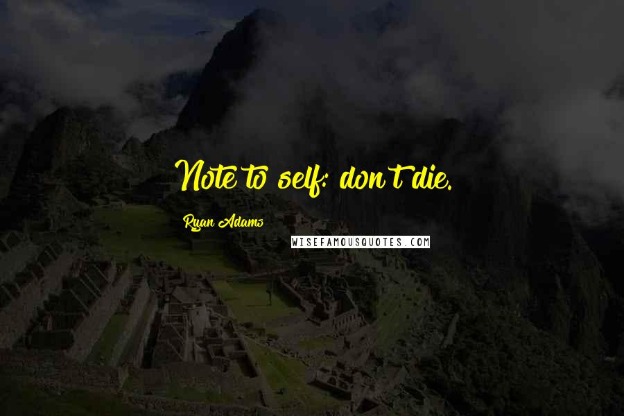 Ryan Adams quotes: Note to self: don't die.