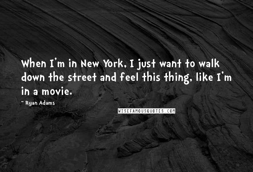 Ryan Adams quotes: When I'm in New York, I just want to walk down the street and feel this thing, like I'm in a movie.