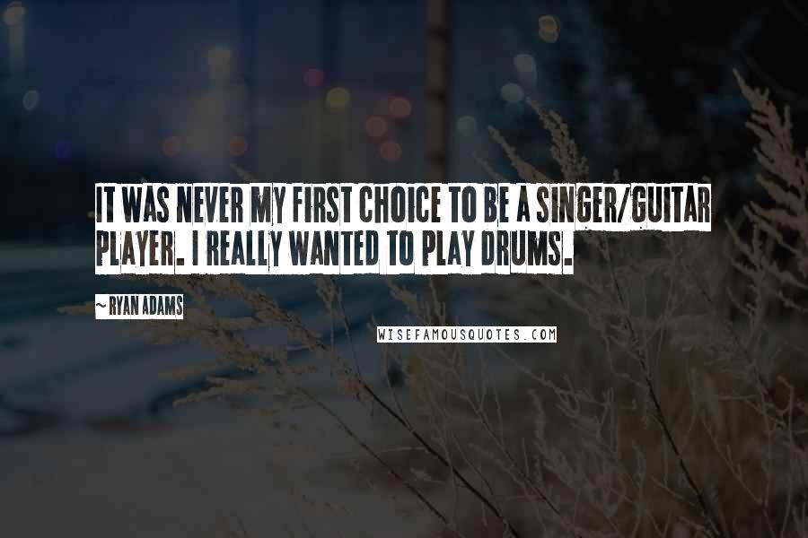 Ryan Adams quotes: It was never my first choice to be a singer/guitar player. I really wanted to play drums.