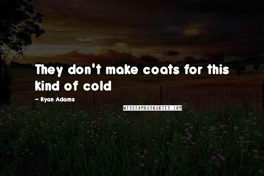 Ryan Adams quotes: They don't make coats for this kind of cold