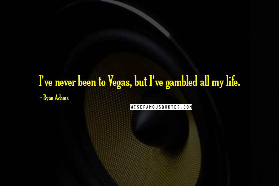 Ryan Adams quotes: I've never been to Vegas, but I've gambled all my life.