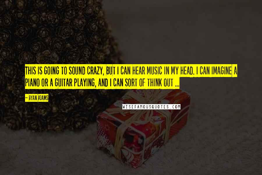 Ryan Adams quotes: This is going to sound crazy, but I can hear music in my head. I can imagine a piano or a guitar playing, and I can sort of think out
