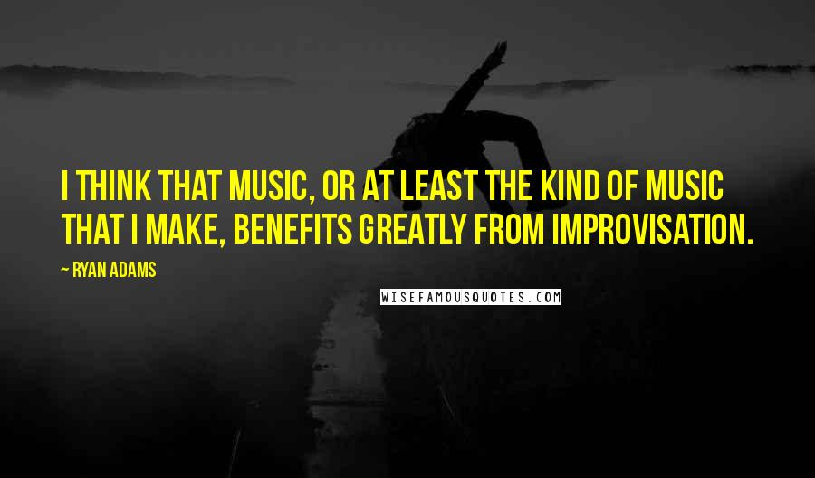 Ryan Adams quotes: I think that music, or at least the kind of music that I make, benefits greatly from improvisation.