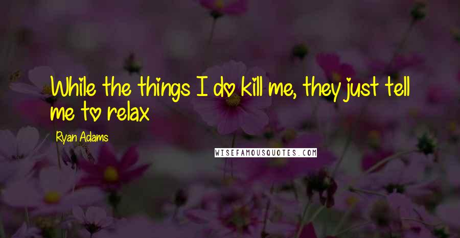 Ryan Adams quotes: While the things I do kill me, they just tell me to relax
