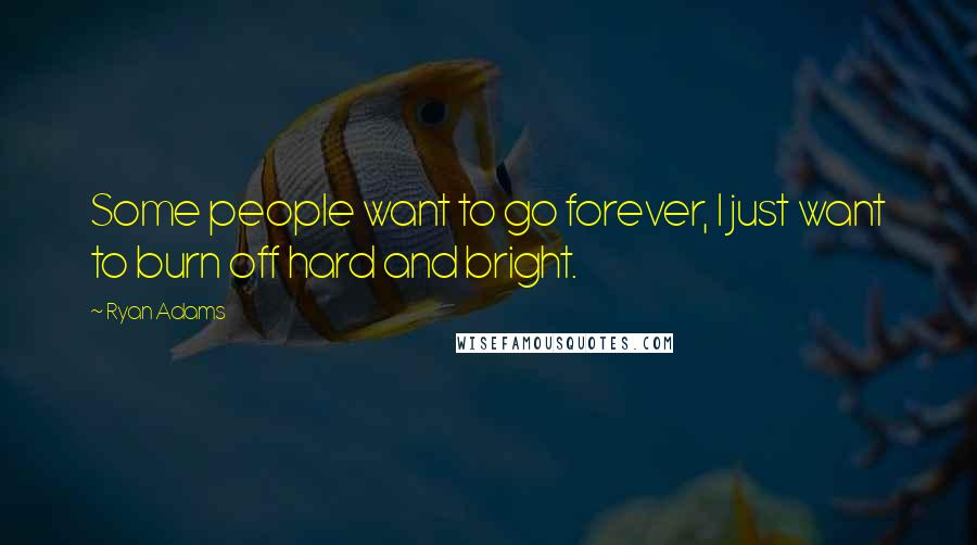 Ryan Adams quotes: Some people want to go forever, I just want to burn off hard and bright.