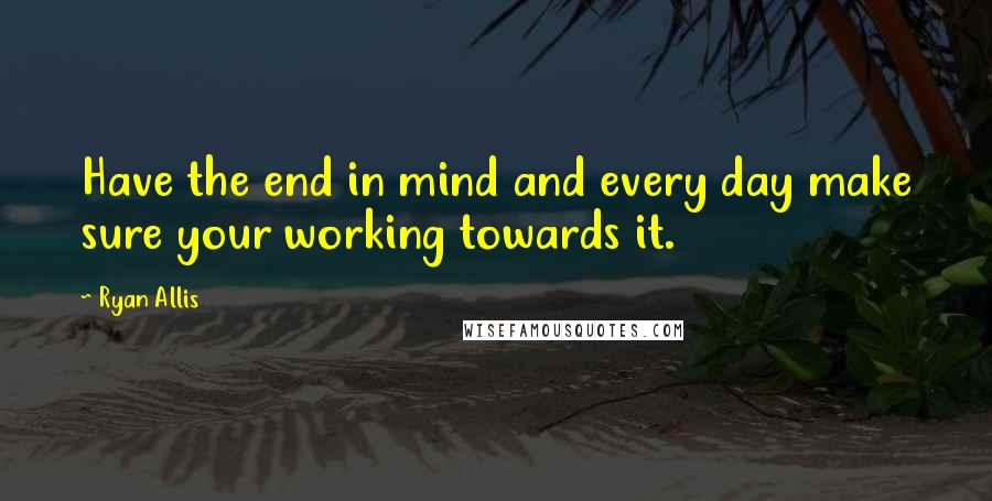Ryan Allis quotes: Have the end in mind and every day make sure your working towards it.