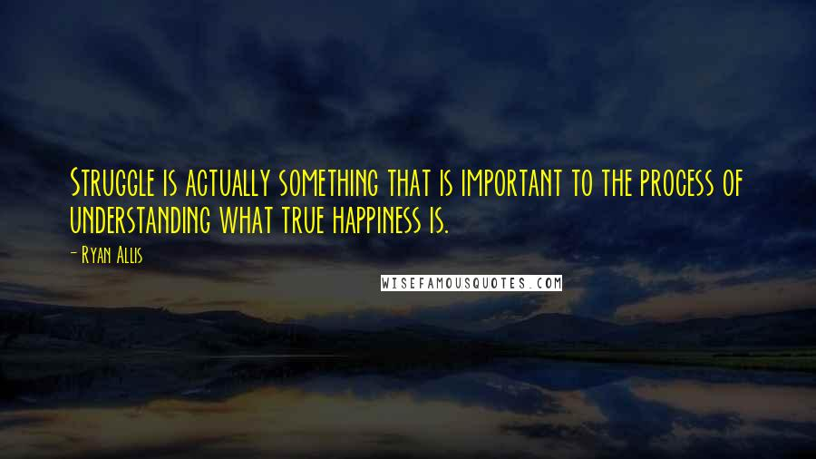Ryan Allis quotes: Struggle is actually something that is important to the process of understanding what true happiness is.
