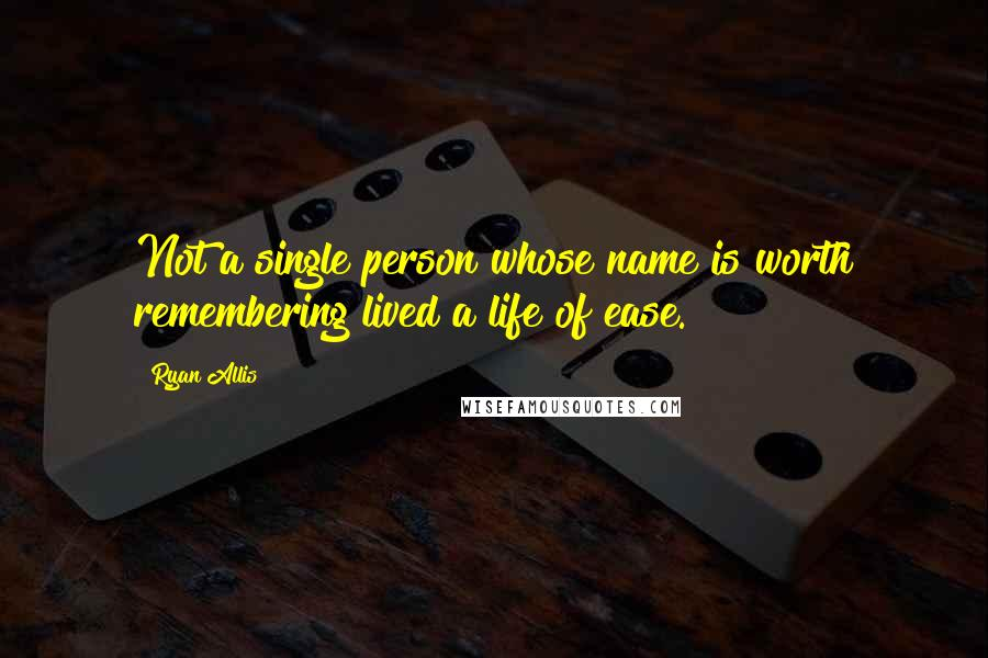 Ryan Allis quotes: Not a single person whose name is worth remembering lived a life of ease.