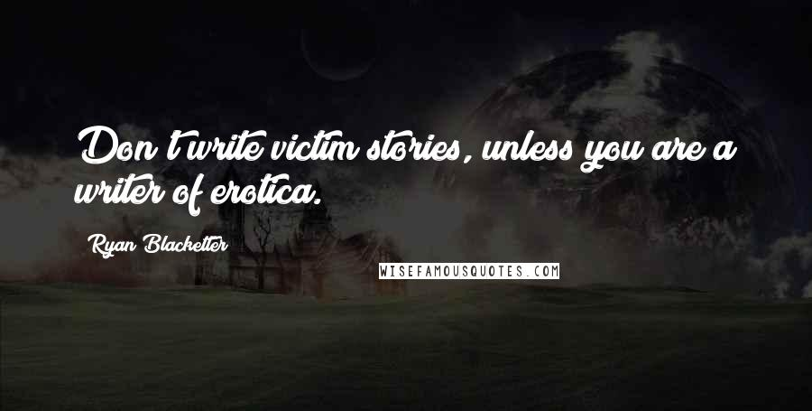 Ryan Blacketter quotes: Don't write victim stories, unless you are a writer of erotica.