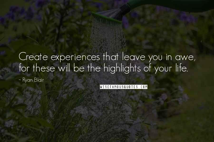 Ryan Blair quotes: Create experiences that leave you in awe, for these will be the highlights of your life.