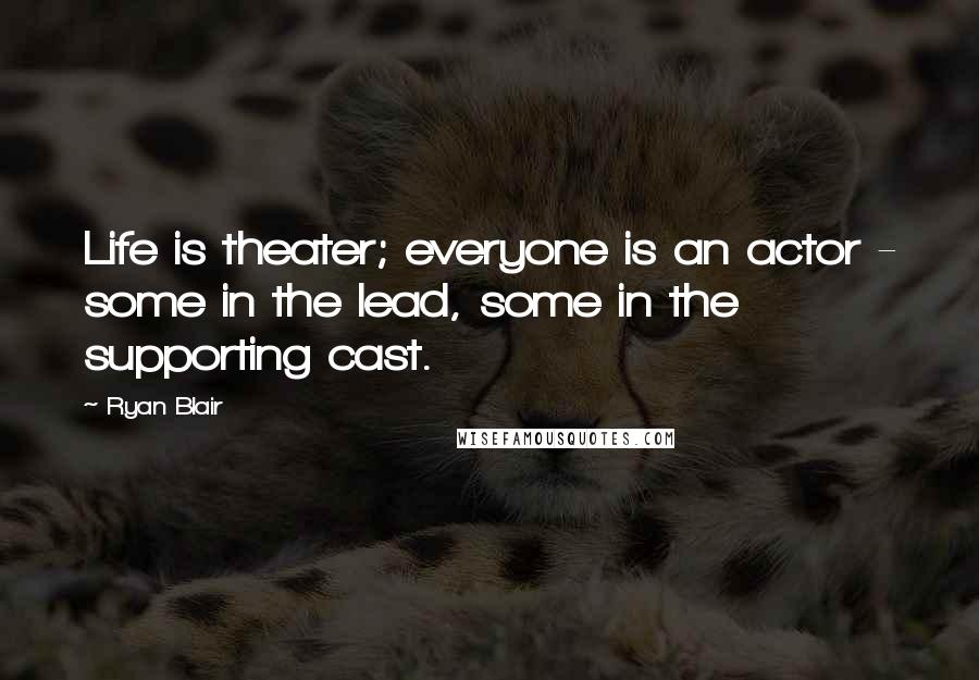 Ryan Blair quotes: Life is theater; everyone is an actor - some in the lead, some in the supporting cast.