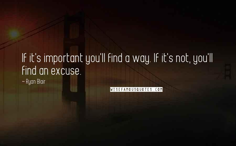 Ryan Blair quotes: If it's important you'll find a way. If it's not, you'll find an excuse.
