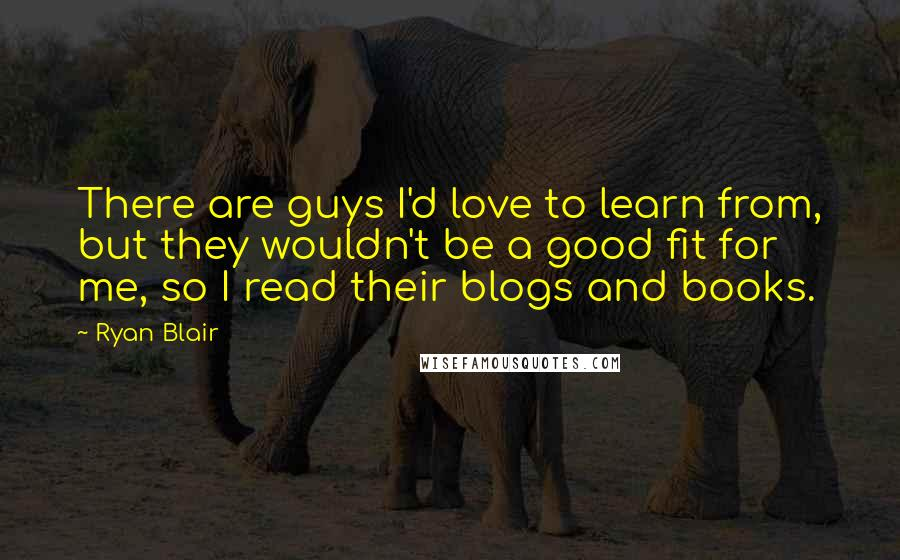 Ryan Blair quotes: There are guys I'd love to learn from, but they wouldn't be a good fit for me, so I read their blogs and books.