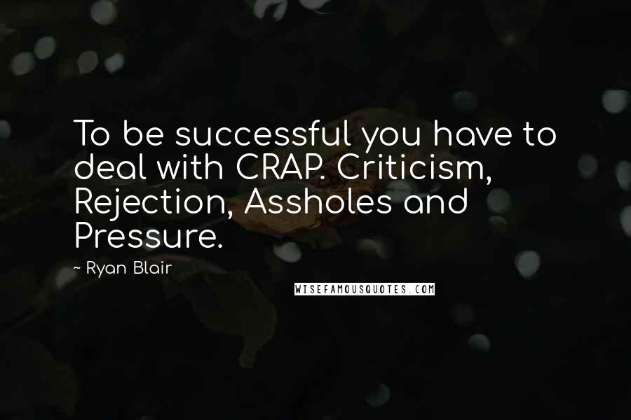Ryan Blair quotes: To be successful you have to deal with CRAP. Criticism, Rejection, Assholes and Pressure.