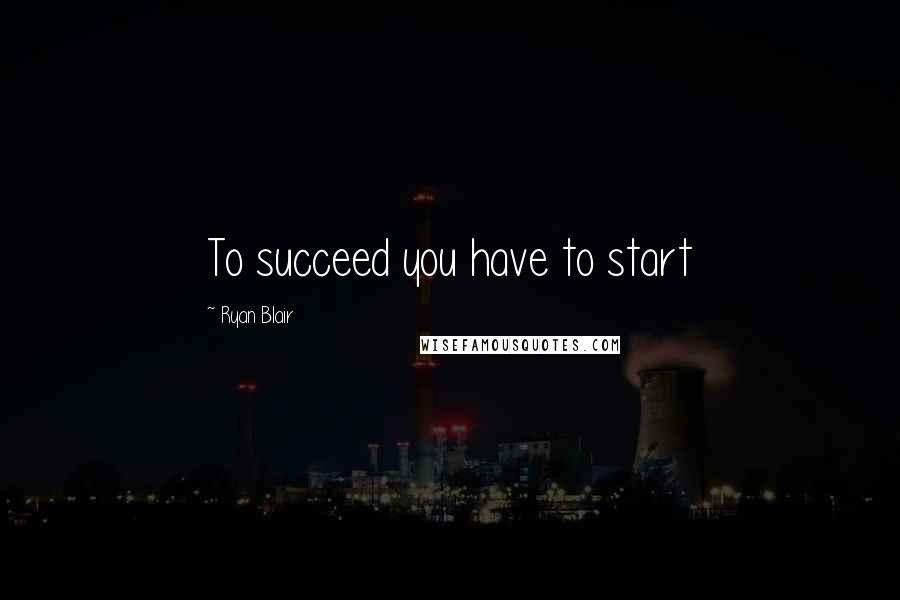 Ryan Blair quotes: To succeed you have to start