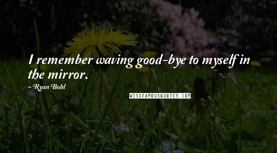 Ryan Bohl quotes: I remember waving good-bye to myself in the mirror.