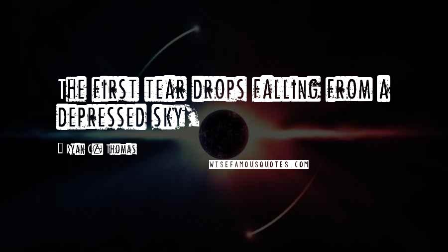 Ryan C. Thomas quotes: The first tear drops falling from a depressed sky,