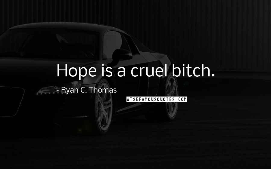 Ryan C. Thomas quotes: Hope is a cruel bitch.