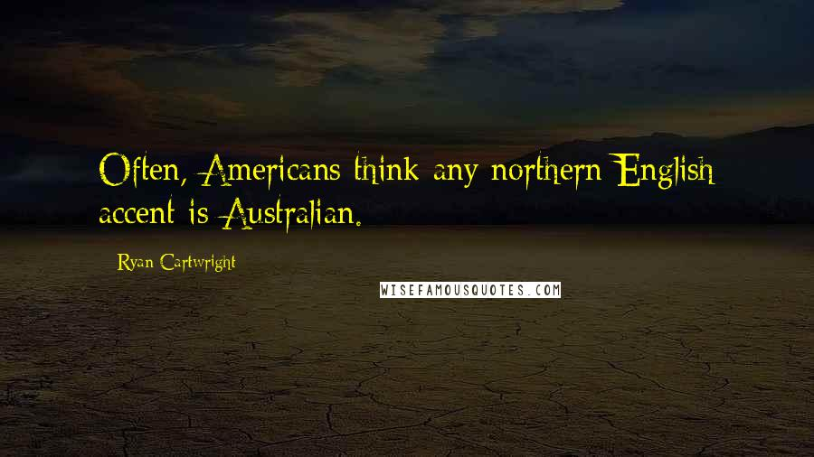 Ryan Cartwright quotes: Often, Americans think any northern English accent is Australian.