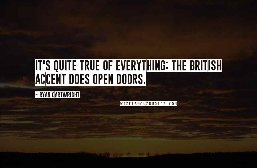 Ryan Cartwright quotes: It's quite true of everything: the British accent does open doors.