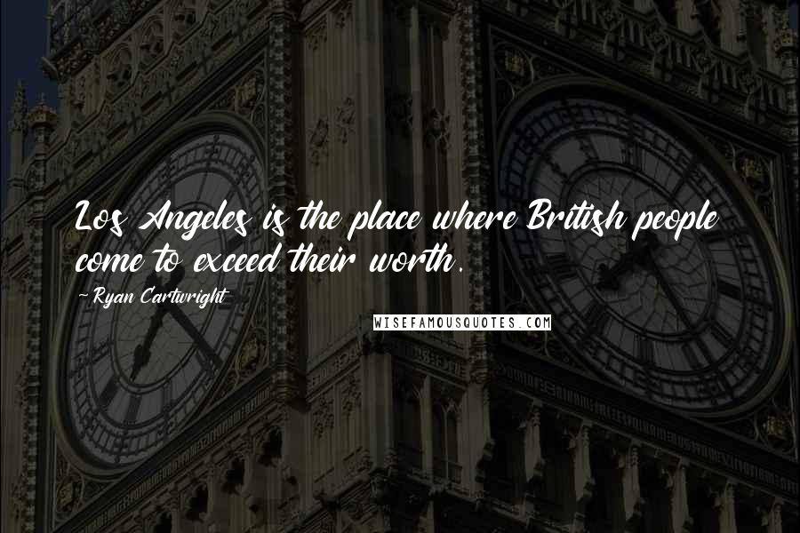 Ryan Cartwright quotes: Los Angeles is the place where British people come to exceed their worth.
