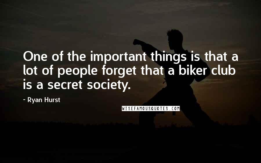 Ryan Hurst quotes: One of the important things is that a lot of people forget that a biker club is a secret society.