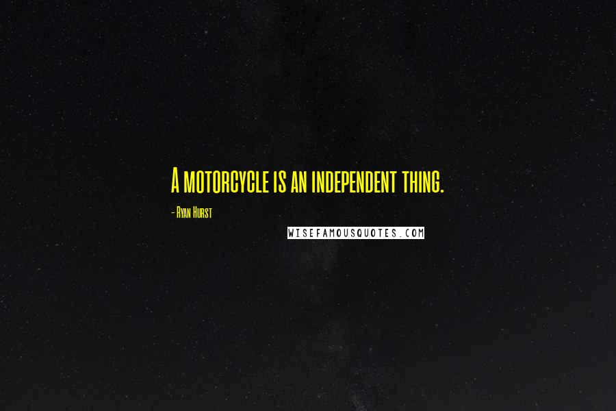 Ryan Hurst quotes: A motorcycle is an independent thing.