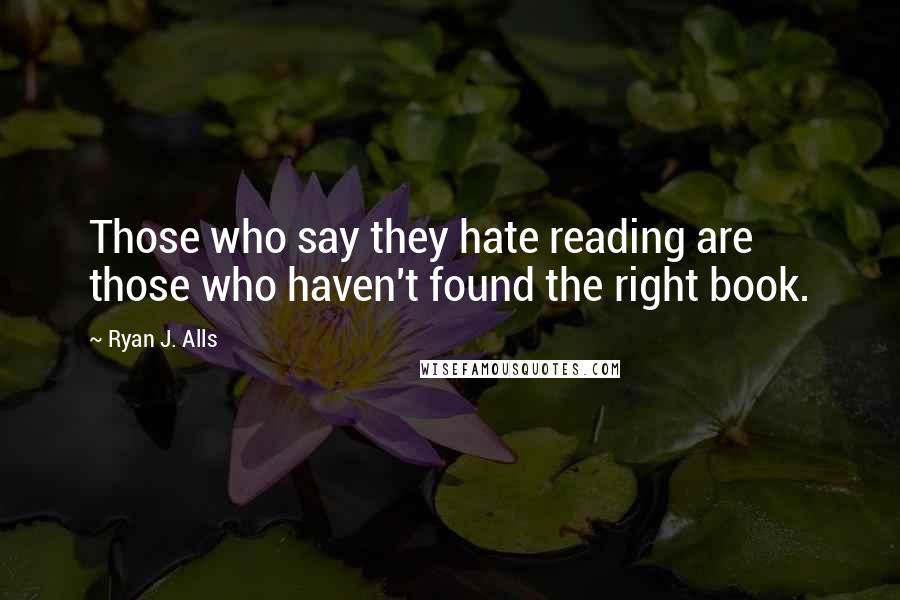 Ryan J. Alls quotes: Those who say they hate reading are those who haven't found the right book.