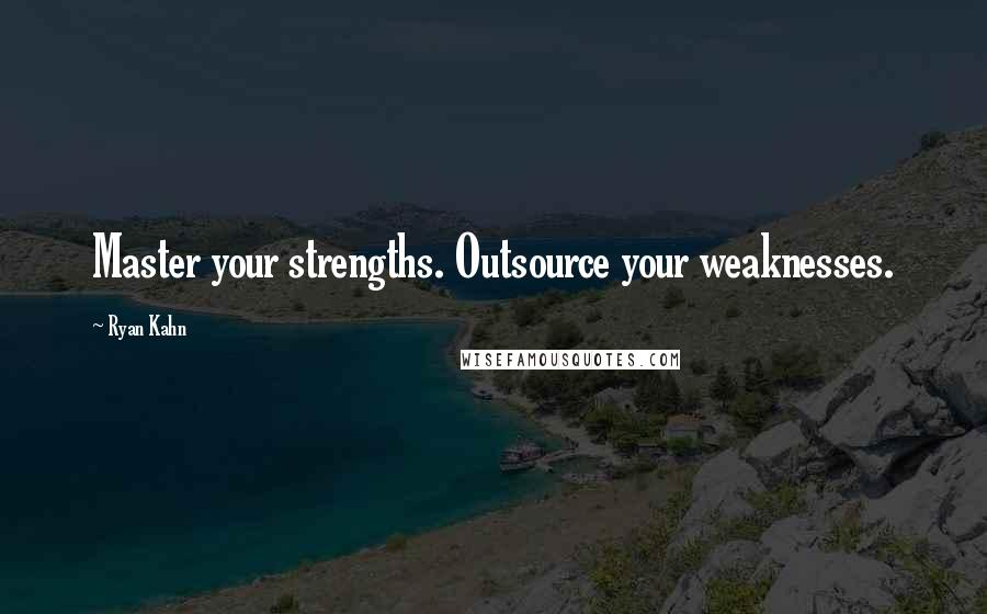 Ryan Kahn quotes: Master your strengths. Outsource your weaknesses.