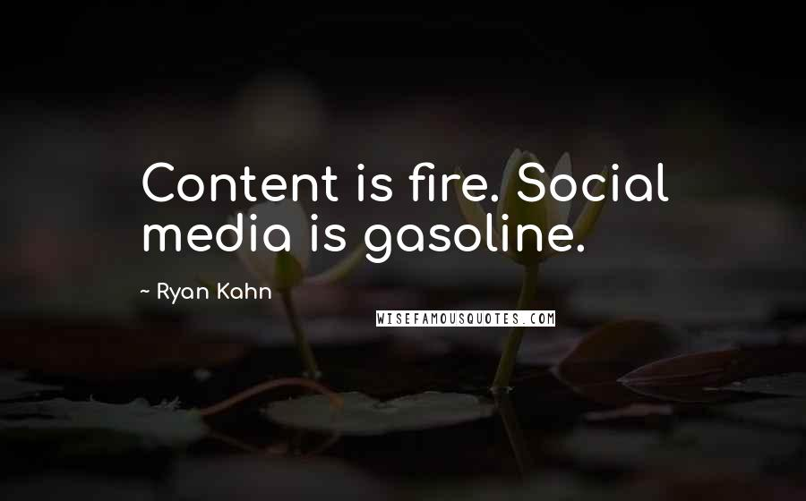 Ryan Kahn quotes: Content is fire. Social media is gasoline.