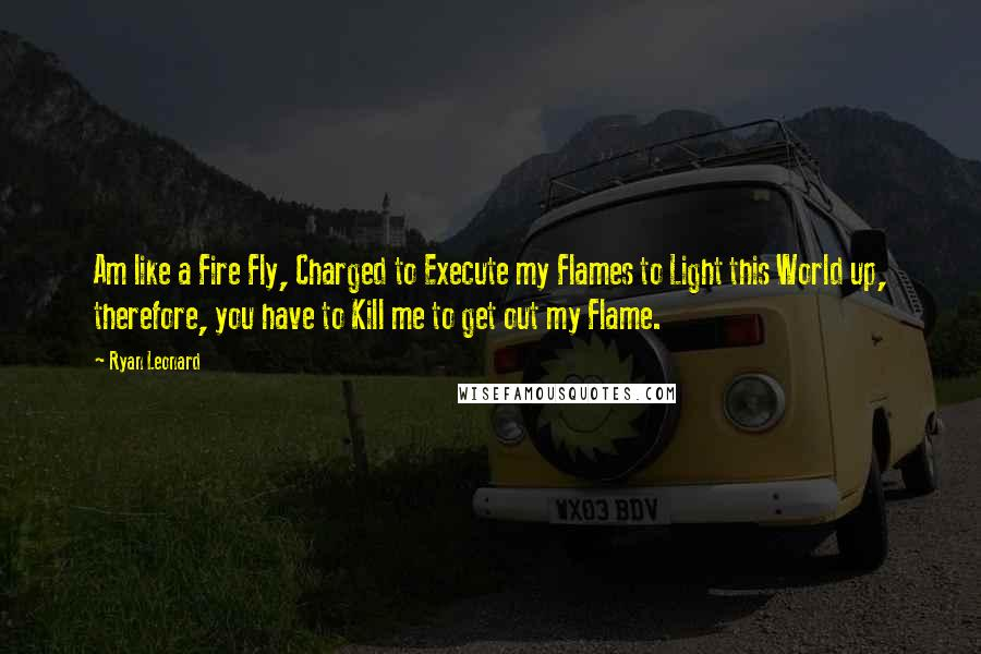Ryan Leonard quotes: Am like a Fire Fly, Charged to Execute my Flames to Light this World up, therefore, you have to Kill me to get out my Flame.