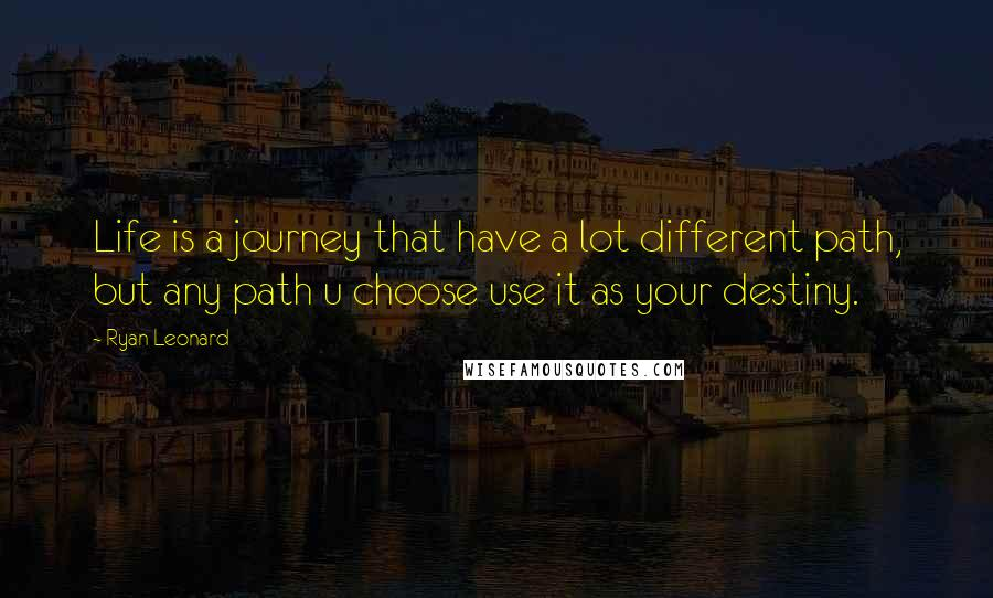 Ryan Leonard quotes: Life is a journey that have a lot different path, but any path u choose use it as your destiny.