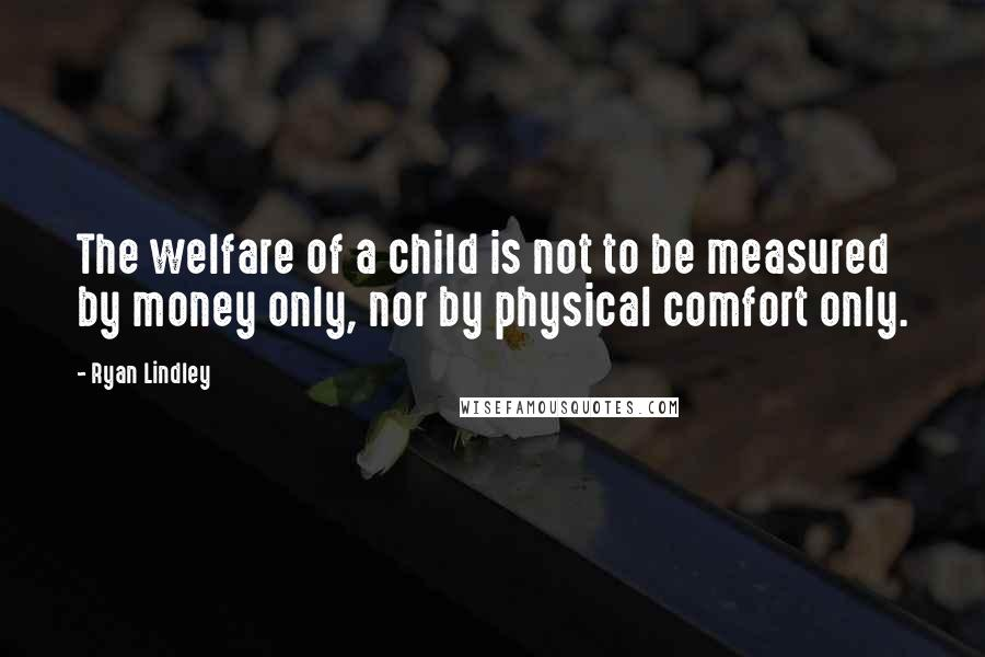Ryan Lindley quotes: The welfare of a child is not to be measured by money only, nor by physical comfort only.