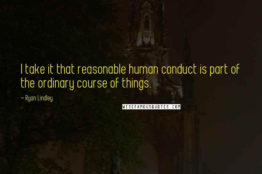 Ryan Lindley quotes: I take it that reasonable human conduct is part of the ordinary course of things.