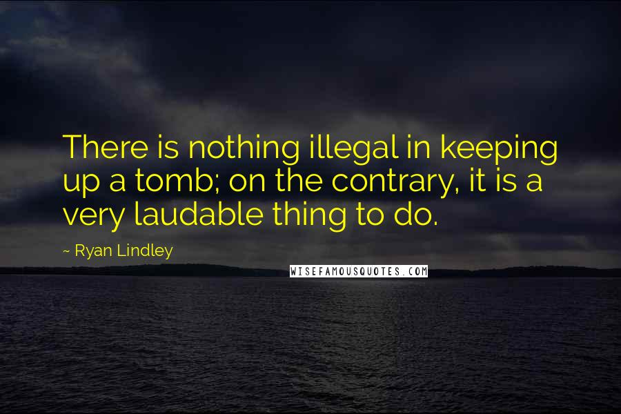 Ryan Lindley quotes: There is nothing illegal in keeping up a tomb; on the contrary, it is a very laudable thing to do.